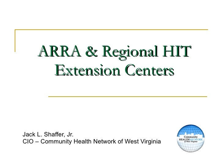 ARRA & Regional HIT Extension Centers Jack L. Shaffer, Jr. CIO – Community Health Network of West Virginia