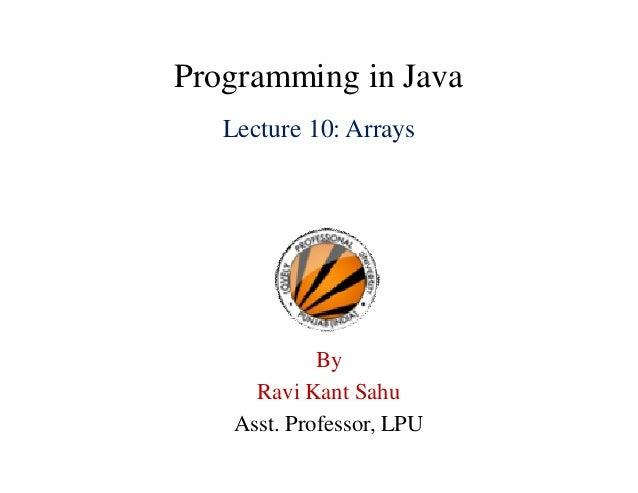 Programming in Java Lecture 10: Arrays By Ravi Kant Sahu Asst. Professor, LPU