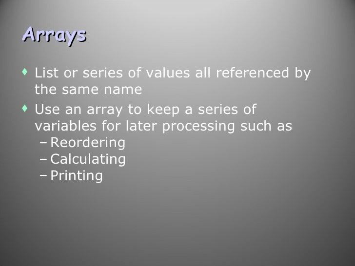 Arrays <ul><li>List or series of values all referenced by the same name </li></ul><ul><li>Use an array to keep a series of...