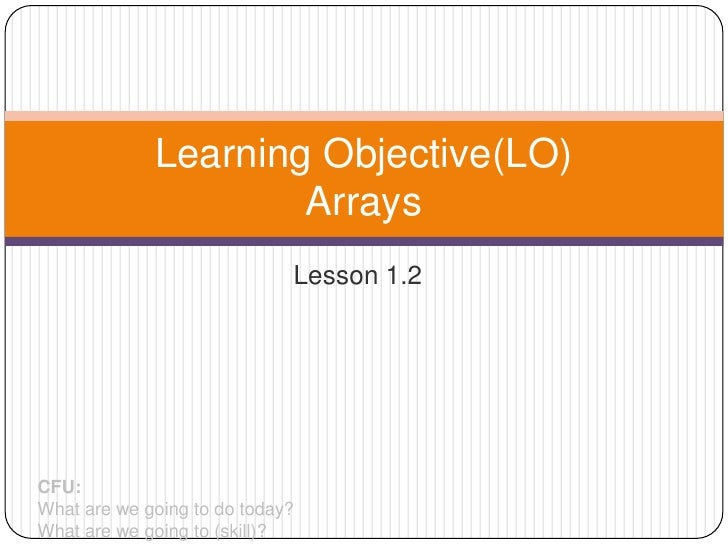 Learning Objective(LO)                     Arrays                             Lesson 1.2CFU:What are we going to do today?...