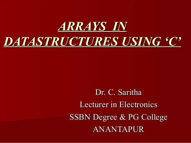 ARRAYS INDATASTRUCTURES USING 'C'              Dr. C. Saritha          Lecturer in Electronics        SSBN Degree & PG Col...
