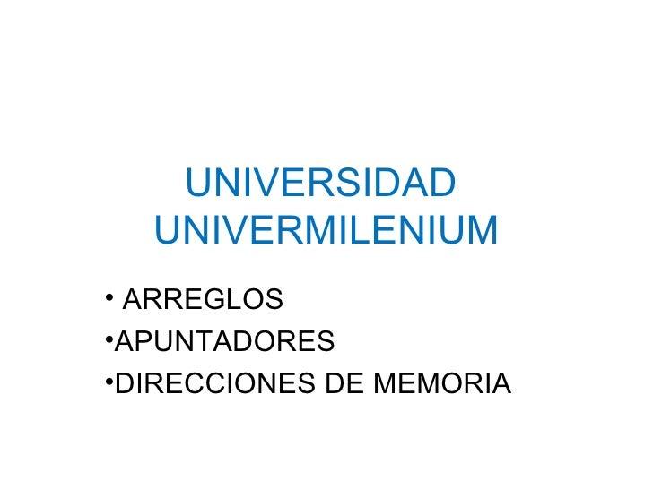 UNIVERSIDAD  UNIVERMILENIUM <ul><li>ARREGLOS </li></ul><ul><li>APUNTADORES </li></ul><ul><li>DIRECCIONES DE MEMORIA </li><...