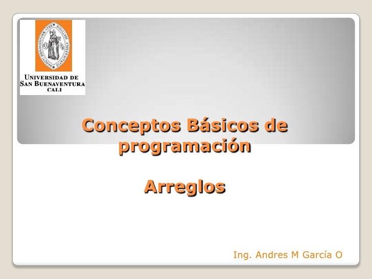 Conceptos Básicos deprogramaciónArreglos<br />Ing. Andres M García O<br />