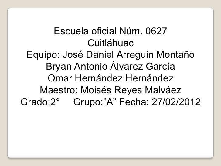 Escuela oficial Núm. 0627              Cuitláhuac Equipo: José Daniel Arreguin Montaño     Bryan Antonio Álvarez García   ...