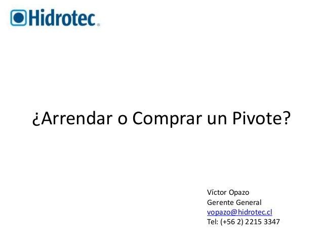 ¿Arrendar o Comprar un Pivote?  Víctor Opazo  Gerente General  vopazo@hidrotec.cl  Tel: (+56 2) 2215 3347