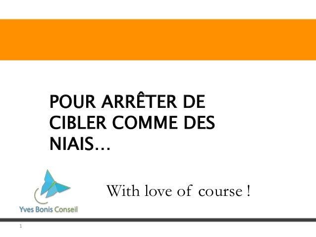 1 POUR ARRÊTER DE CIBLER COMME DES NIAIS… With love of course !