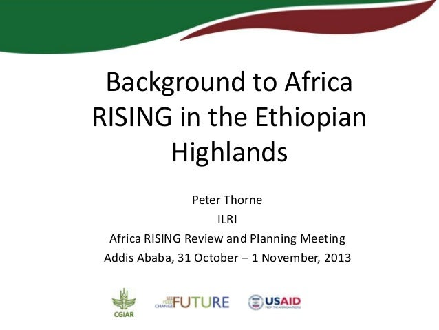 Background to Africa RISING in the Ethiopian Highlands Peter Thorne ILRI Africa RISING Review and Planning Meeting Addis A...