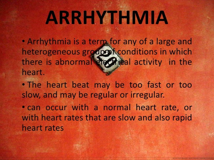 ARRHYTHMIA<br /><ul><li> Arrhythmia is a term for any of a large and heterogeneous group of conditions in which there is a...