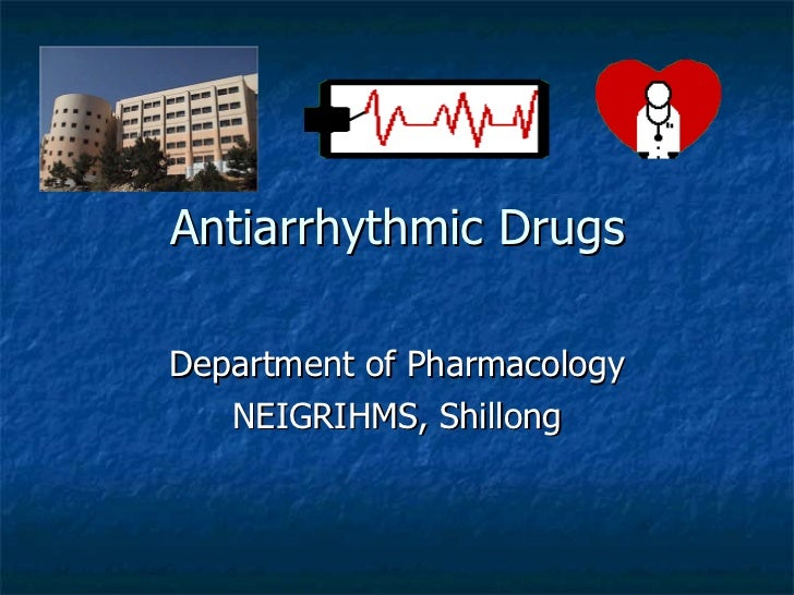 Antiarrhythmic Drugs Department of Pharmacology NEIGRIHMS, Shillong