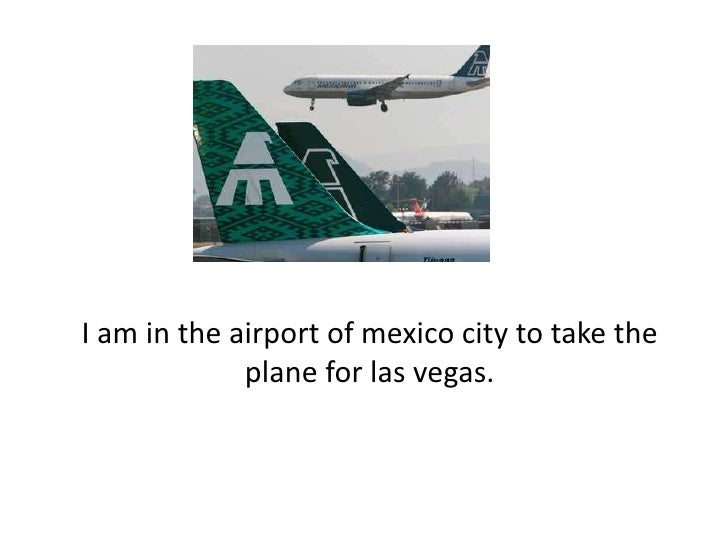 I am in the airport of mexico city to take the plane for lasvegas.<br />