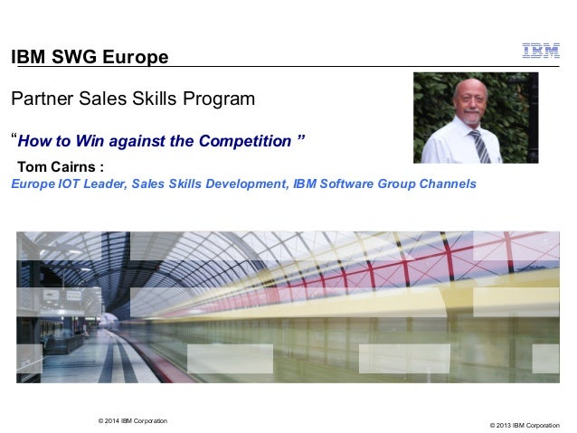"© 2013 IBM Corporation IBM SWG Europe Partner Sales Skills Program ""How to Win against the Competition "" Tom Cairns : Euro..."