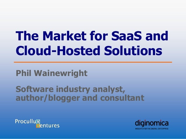 The Market for SaaS and Cloud-Hosted Solutions Phil Wainewright Software industry analyst, author/blogger and consultant