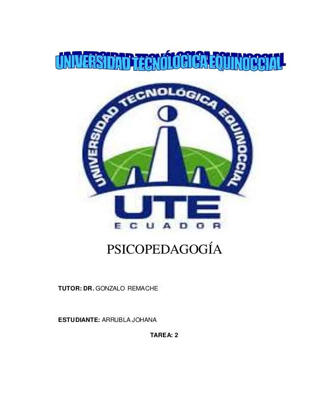 PSICOPEDAGOGÍA TUTOR: DR. GONZALO REMACHE ESTUDIANTE: ARRUBLA JOHANA TAREA: 2