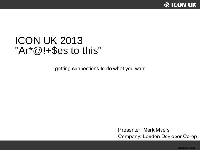 "ICON UK 2013 ""Ar*@!+$es to this"" getting connections to do what you want  Presenter: Mark Myers Company: London Devloper C..."