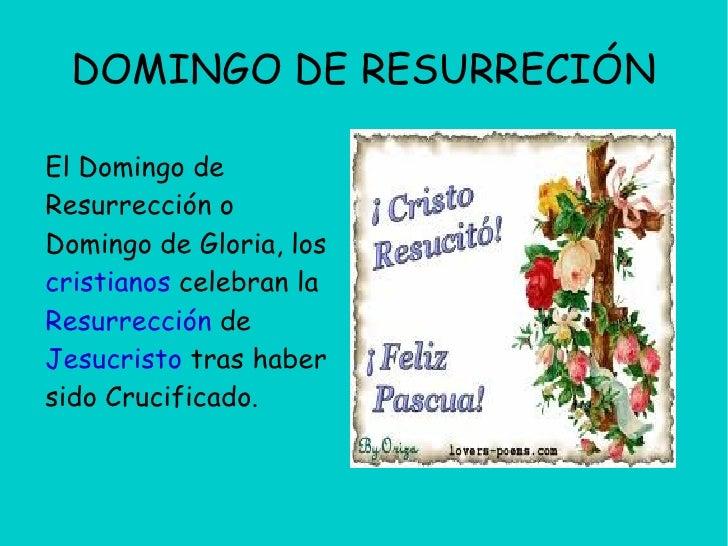 DOMINGO DE RESURRECIÓNEl Domingo deResurrección oDomingo de Gloria, loscristianos celebran laResurrección deJesucristo tra...
