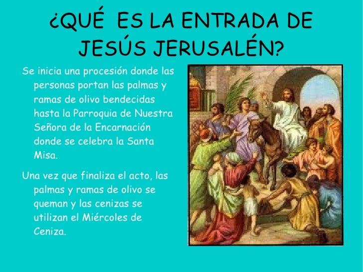¿QUÉ ES LA ENTRADA DE        JESÚS JERUSALÉN?Se inicia una procesión donde las  personas portan las palmas y  ramas de oli...