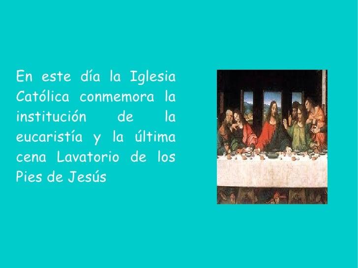 En este día la IglesiaCatólica conmemora lainstitución   de     laeucaristía y la últimacena Lavatorio de losPies de Jesús