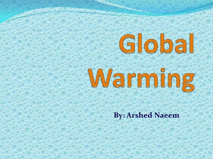 Global Warming <br />By: ArshedNaeem<br />