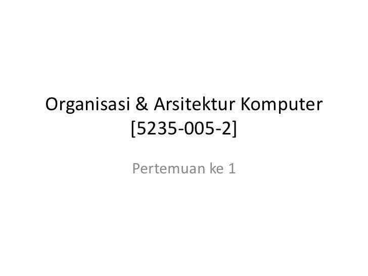 Organisasi & Arsitektur Komputer          [5235-005-2]         Pertemuan ke 1