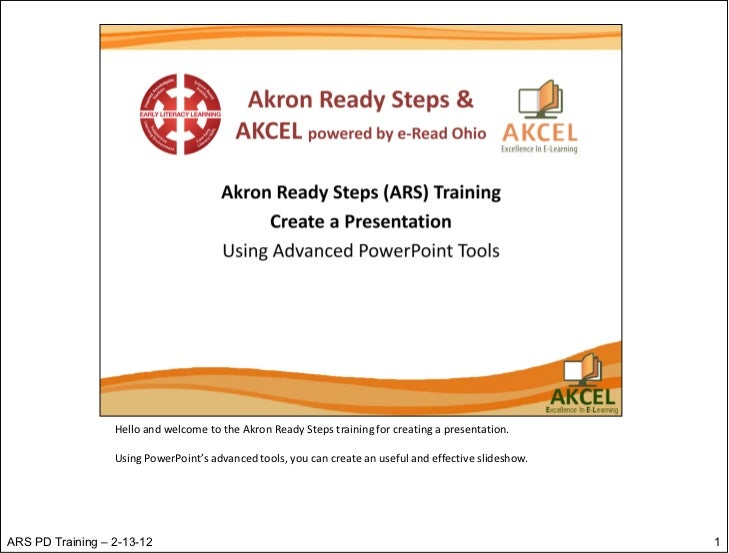 Hello and welcome to the Akron Ready Steps training for creating a presentation.                  Using PowerPoint's advan...