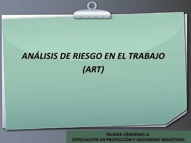 ANÁLISIS DE RIESGO EN EL TRABAJO (ART) YAJAIRA CÁRDENAS A.  ESPECIALISTA EN PROTECCIÓN Y SEGURIDAD INDUSTRIAL