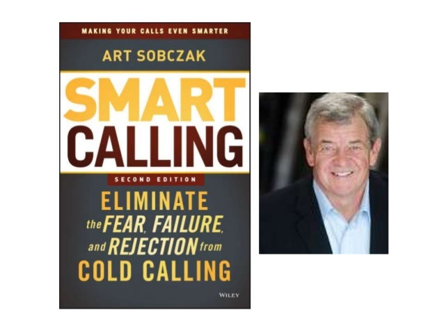 Smart Calling - Eliminate the Fear, Failure, and Rejection from Cold Calling - Art Sobczak
