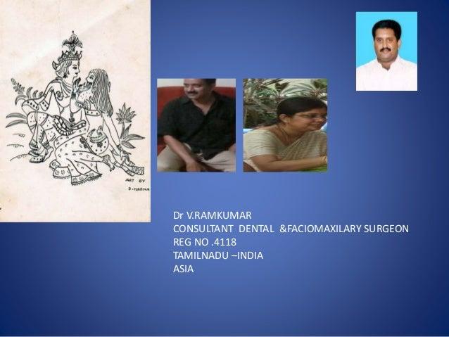 Dr V.RAMKUMAR CONSULTANT DENTAL &FACIOMAXILARY SURGEON REG NO .4118 TAMILNADU –INDIA ASIA
