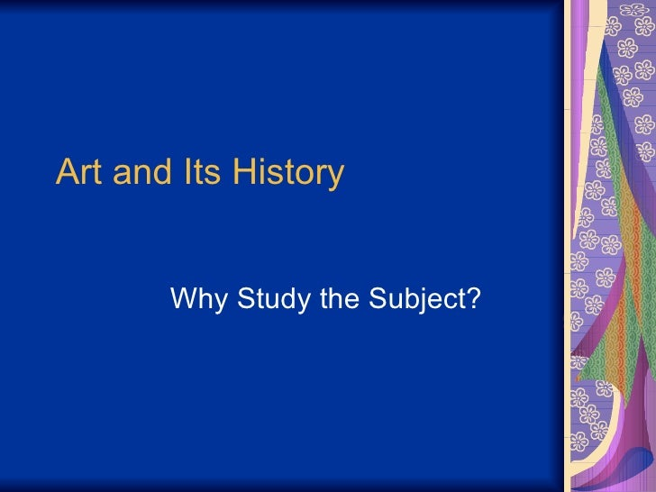 Art and Its History Why Study the Subject?