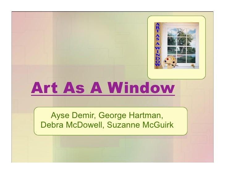Art As A Window   Ayse Demir, George Hartman, Debra McDowell, Suzanne McGuirk