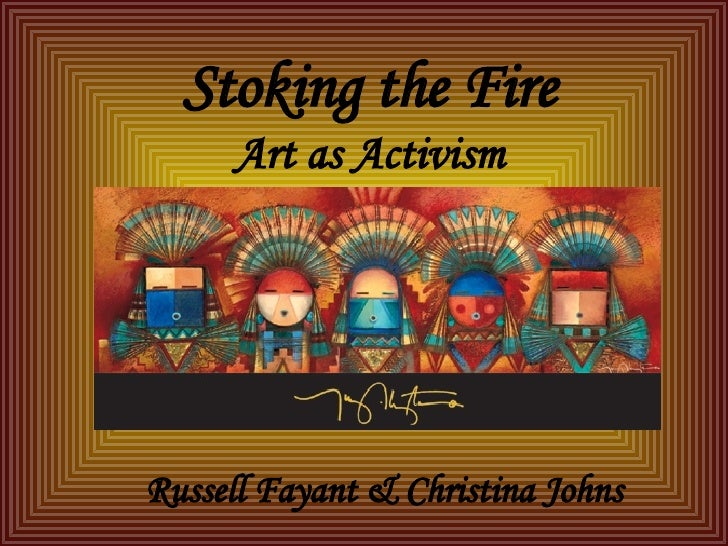 Stoking the Fire Art as Activism Russell Fayant & Christina Johns