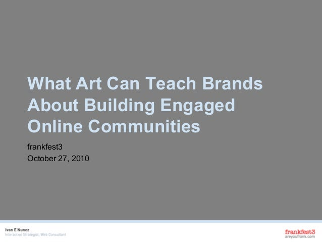 What Art Can Teach Brands About Building Engaged Online Communities frankfest3 October 27, 2010