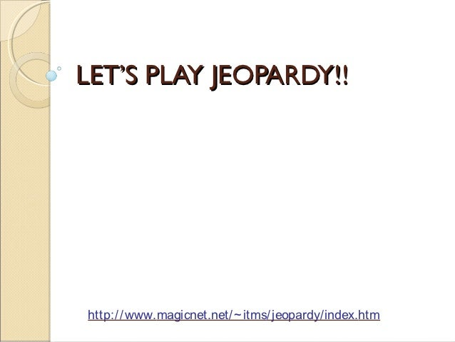 LET'S PLAY JEOPARDY!!http:/ / www.magicnet.net/ ~ itms/ jeopardy/ index.htm