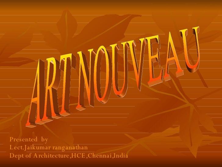 ART NOUVEAU Presented  by Lect.Jaikumar ranganathan  Dept of Architecture,HCE,Chennai,India
