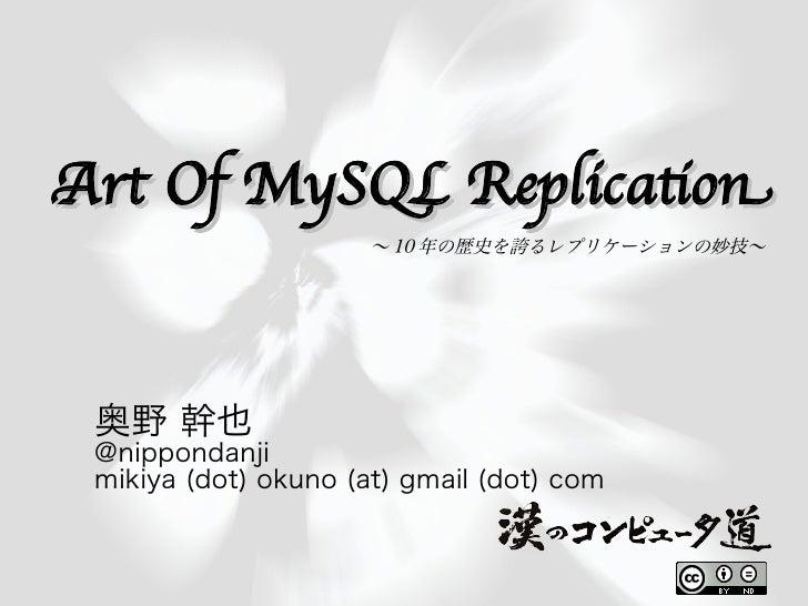 Art Of MySQL Replicaton                       〜 10 年の歴史を誇るレプリケーションの妙技〜      奥野 幹也  @nippondanji  mikiya (dot) okuno (at) g...