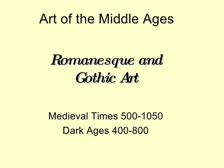 Art of the Middle Ages Romanesque and Gothic Art Medieval Times 500-1050 Dark Ages 400-800