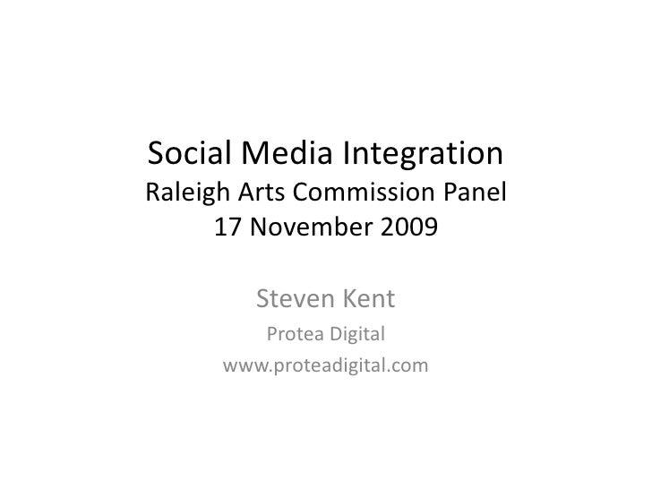 Social Media IntegrationRaleigh Arts Commission Panel17 November 2009<br />Steven Kent<br />Protea Digital <br />www.prote...