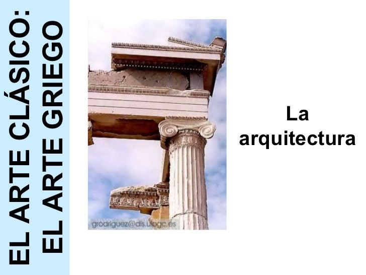 La arquitectura EL ARTE CLÁSICO: EL ARTE GRIEGO