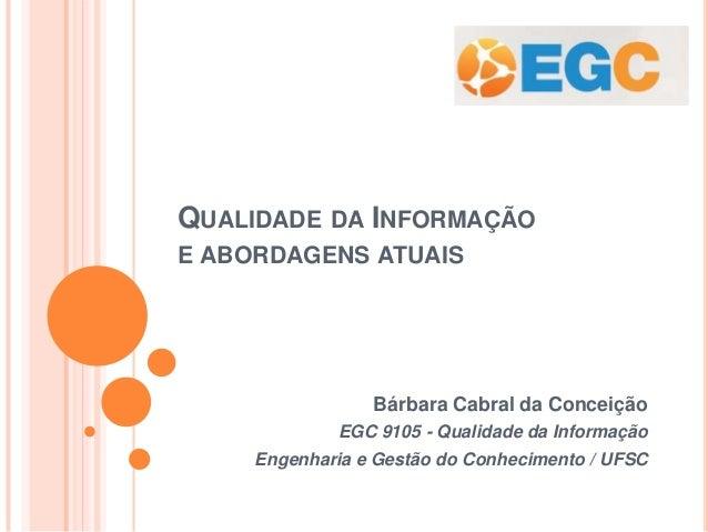 QUALIDADE DA INFORMAÇÃO E ABORDAGENS ATUAIS Bárbara Cabral da Conceição EGC 9105 - Qualidade da Informação Engenharia e Ge...