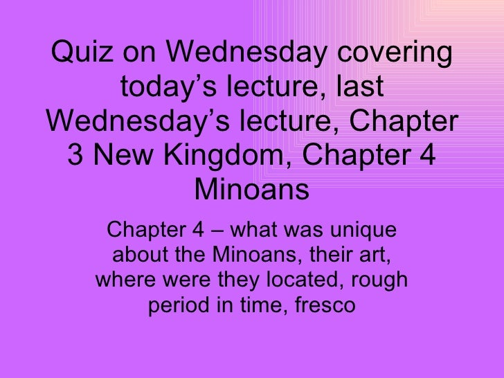 Quiz on Wednesday covering today's lecture, last Wednesday's lecture, Chapter 3 New Kingdom, Chapter 4 Minoans Chapter 4 –...