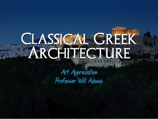Classical Greek Architectureı Art Appreciation Professor Will Adams