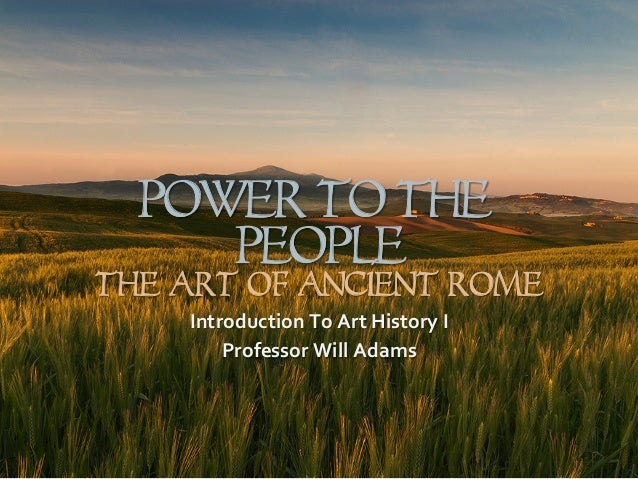 Power To The People The Art of Ancient Rome Introduction  To  Art  History  I   Professor  Will  Adams