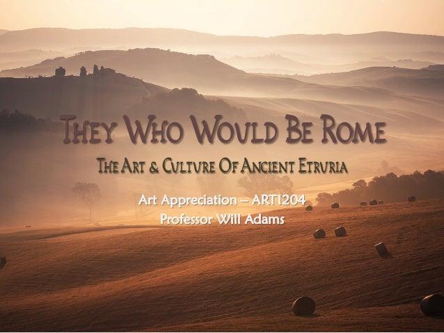 TheyWhoWould Be Rome TheArt & Culture OfAncient Etruria Art Appreciation – ART1204 Professor Will Adams