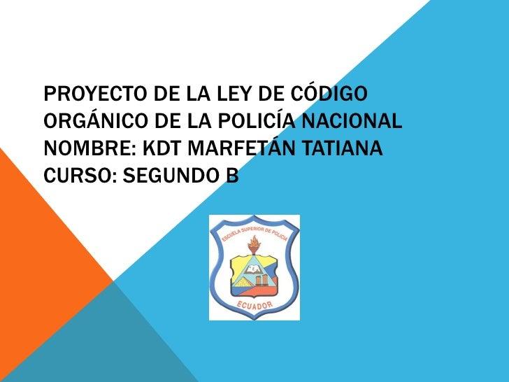 PROYECTO DE LA LEY DE CÓDIGOORGÁNICO DE LA POLICÍA NACIONALNOMBRE: KDT MARFETÁN TATIANACURSO: SEGUNDO B