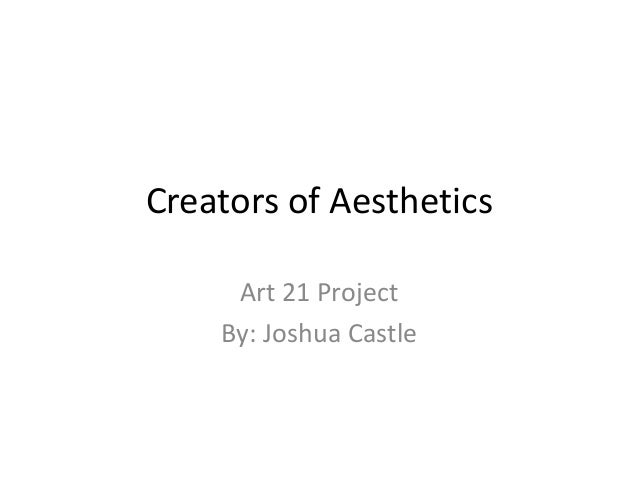 Creators of Aesthetics Art 21 Project By: Joshua Castle