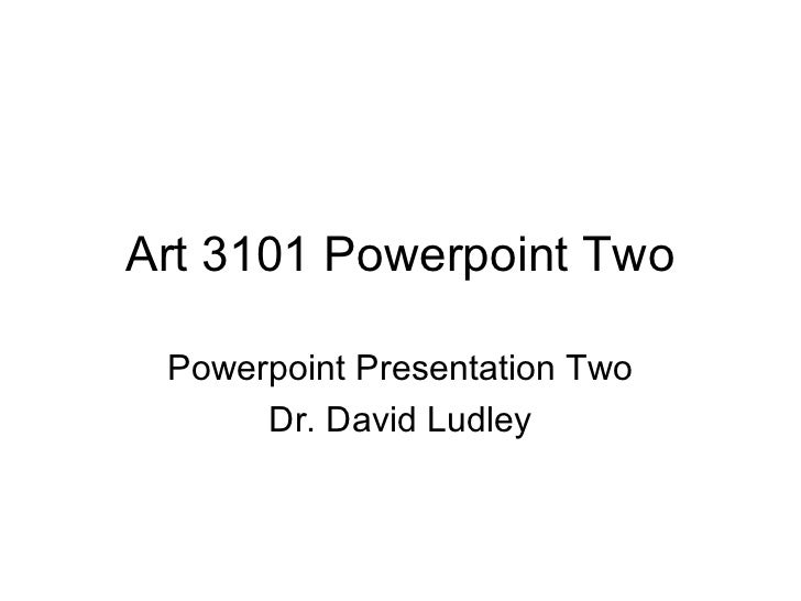 Art 3101 Powerpoint Two Powerpoint Presentation Two      Dr. David Ludley