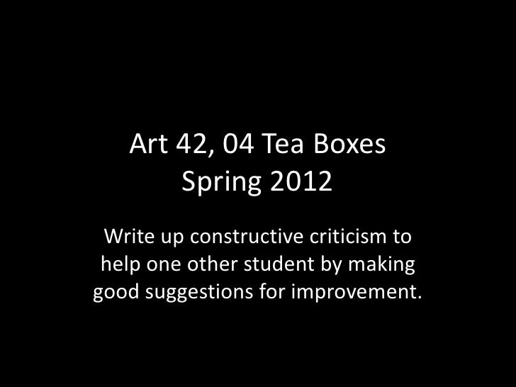 Art 42, 04 Tea Boxes       Spring 2012 Write up constructive criticism to help one other student by makinggood suggestions...