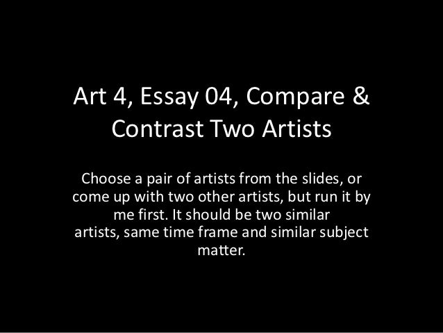 Art 4, Essay 04, Compare &    Contrast Two Artists Choose a pair of artists from the slides, orcome up with two other arti...