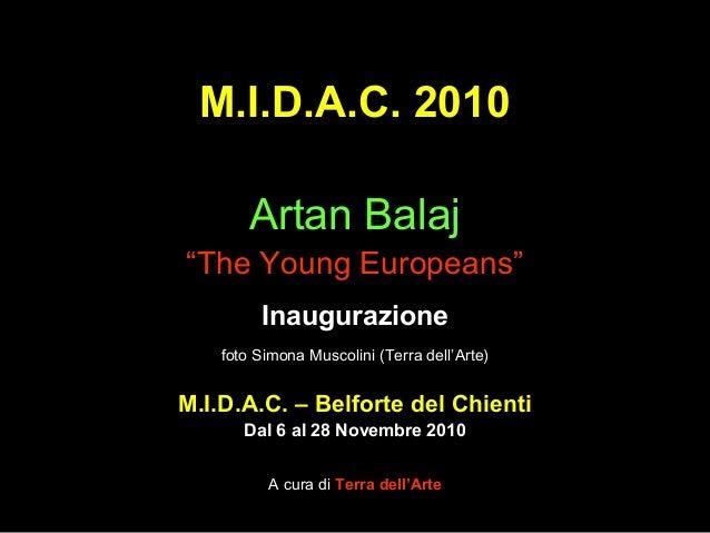 "M.I.D.A.C. 2010 Artan Balaj ""The Young Europeans"" Inaugurazione foto Simona Muscolini (Terra dell'Arte) M.I.D.A.C. – Belfo..."