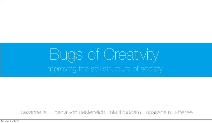 Bugs of Creativity                            improving the soil structure of society                . bezanne lau . nadia...