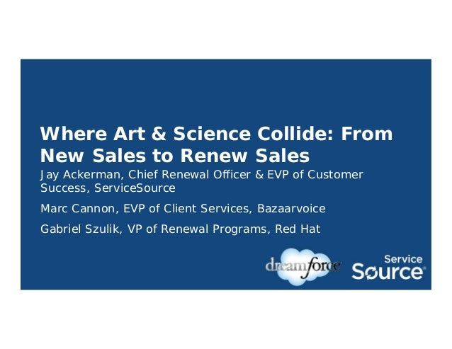 Where Art & Science Collide: From New Sales to Renew Sales Jay Ackerman, Chief Renewal Officer & EVP of Customer Success, ...
